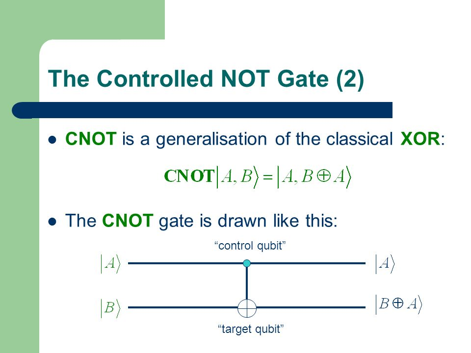 The Controlled NOT Gate (2) CNOT is a generalisation of the classical XOR: The CNOT gate is drawn like this: control qubit target qubit