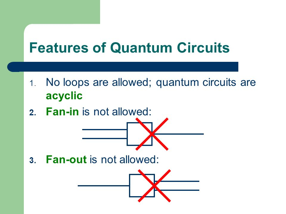 Features of Quantum Circuits 1.No loops are allowed; quantum circuits are acyclic 2.