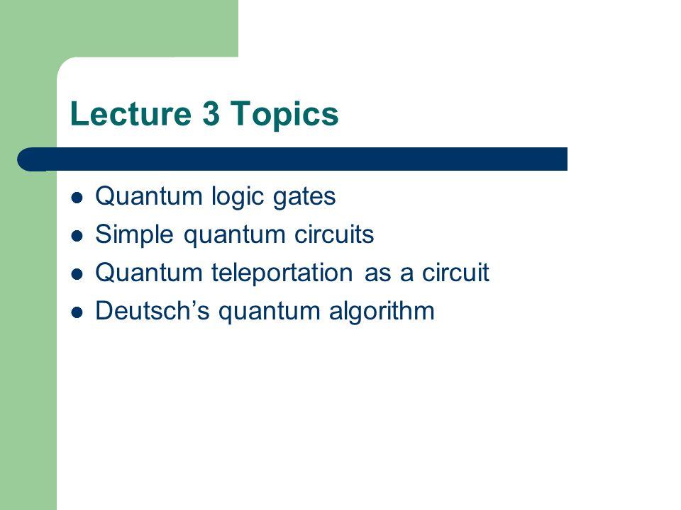 Lecture 3 Topics Quantum logic gates Simple quantum circuits Quantum teleportation as a circuit Deutschs quantum algorithm