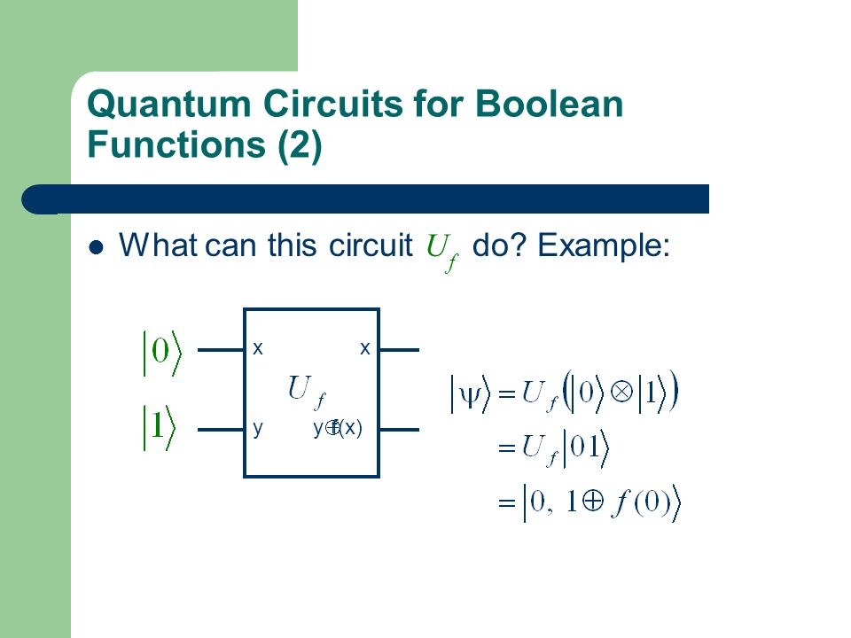 Quantum Circuits for Boolean Functions (2) What can this circuit U f do? Example: xx y y f(x)