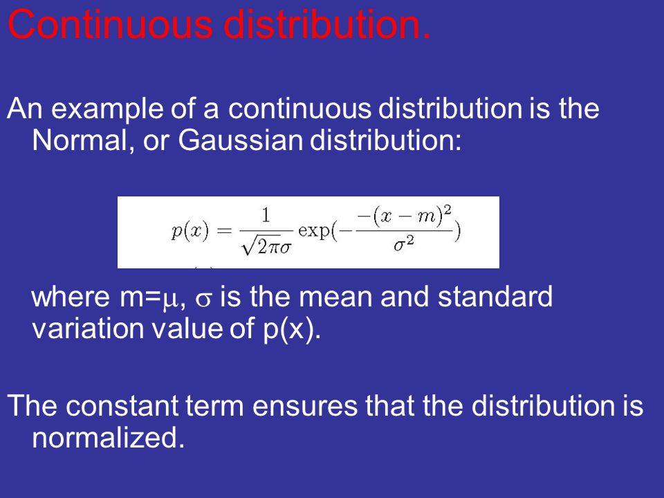 Continuous distribution. An example of a continuous distribution is the Normal, or Gaussian distribution: where m=, is the mean and standard variation