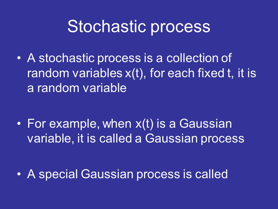 Stochastic process A stochastic process is a collection of random variables x(t), for each fixed t, it is a random variable For example, when x(t) is a Gaussian variable, it is called a Gaussian process A special Gaussian process is called