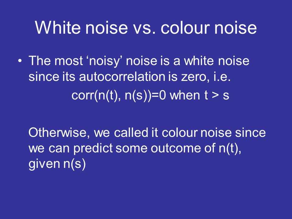 White noise vs. colour noise The most noisy noise is a white noise since its autocorrelation is zero, i.e. corr(n(t), n(s))=0 when t > s Otherwise, we