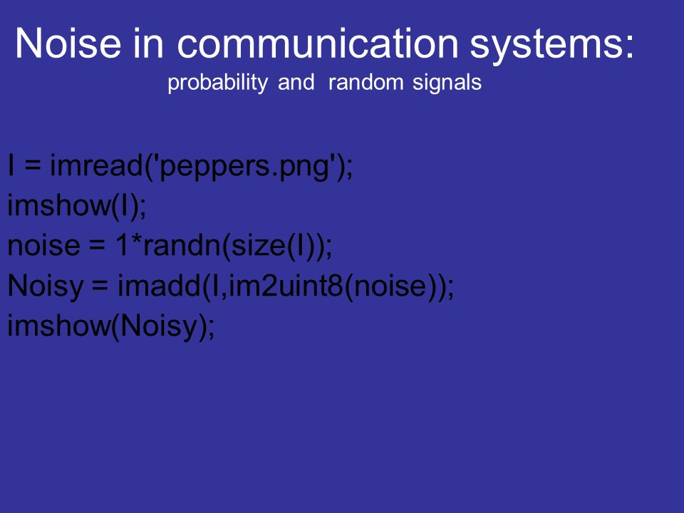 Noise in communication systems: probability and random signals I = imread('peppers.png'); imshow(I); noise = 1*randn(size(I)); Noisy = imadd(I,im2uint