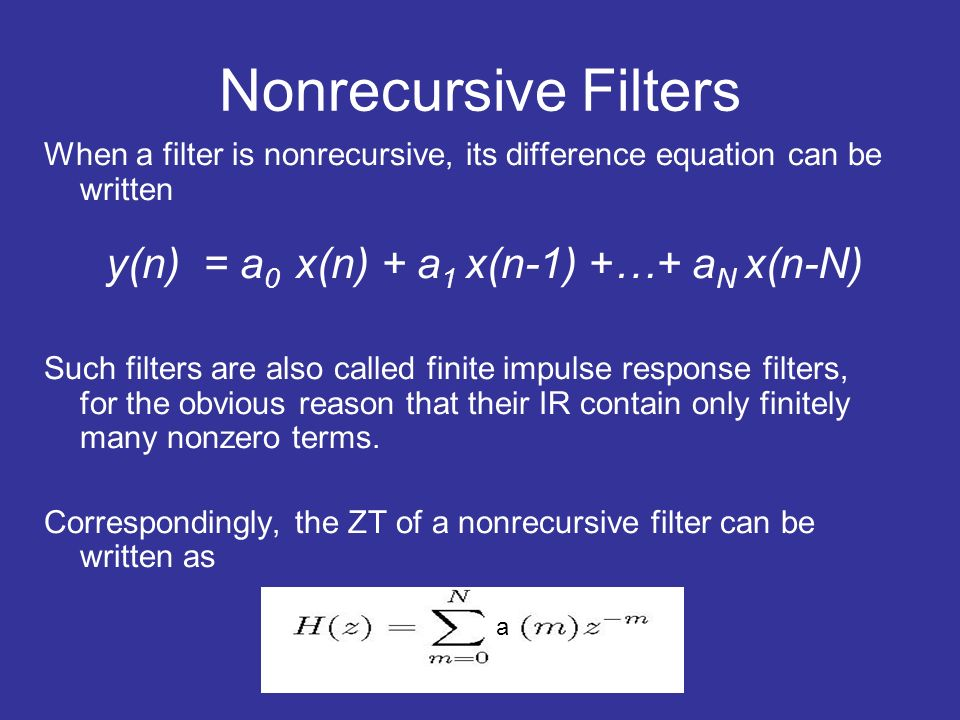 Nonrecursive Filters When a filter is nonrecursive, its difference equation can be written y(n) = a 0 x(n) + a 1 x(n-1) +…+ a N x(n-N) Such filters ar