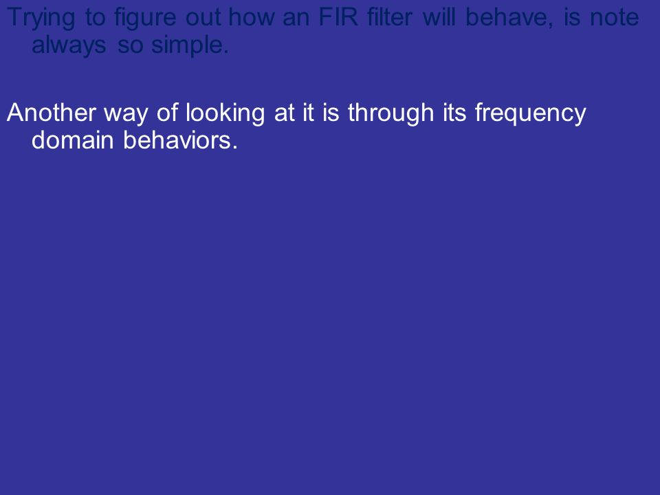 Trying to figure out how an FIR filter will behave, is note always so simple. Another way of looking at it is through its frequency domain behaviors.