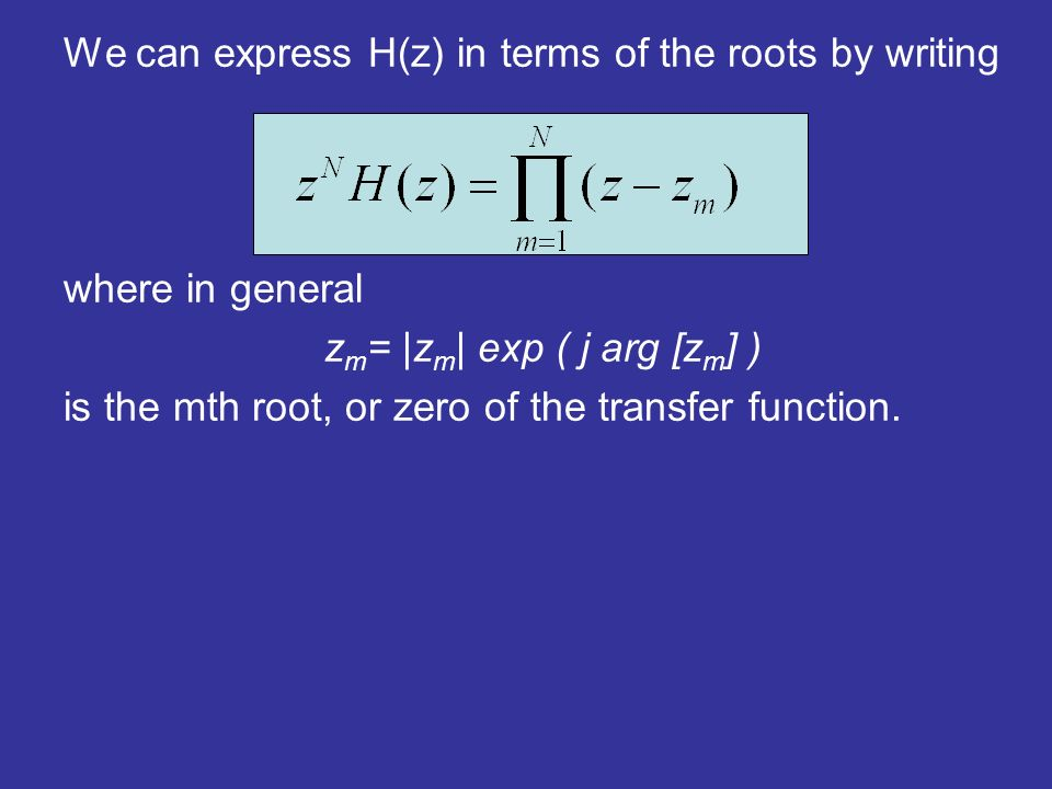 We can express H(z) in terms of the roots by writing where in general z m = |z m | exp ( j arg [z m ] ) is the mth root, or zero of the transfer function.