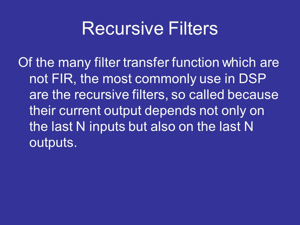 Recursive Filters Of the many filter transfer function which are not FIR, the most commonly use in DSP are the recursive filters, so called because their current output depends not only on the last N inputs but also on the last N outputs.