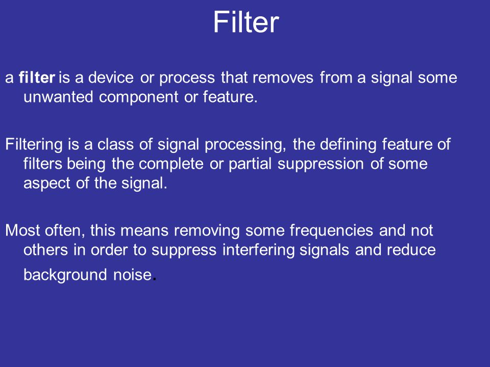 Filter a filter is a device or process that removes from a signal some unwanted component or feature.