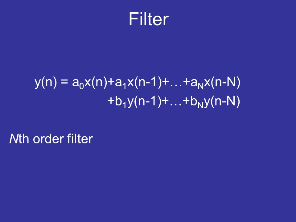 Filter y(n) = a 0 x(n)+a 1 x(n-1)+…+a N x(n-N) +b 1 y(n-1)+…+b N y(n-N) Nth order filter