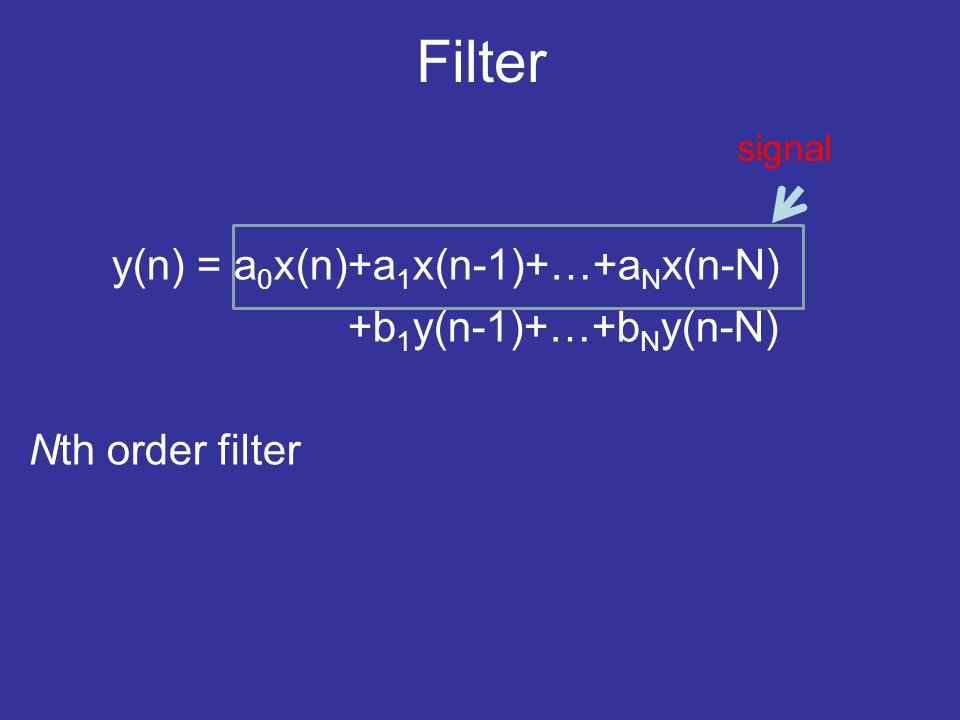 Filter y(n) = a 0 x(n)+a 1 x(n-1)+…+a N x(n-N) +b 1 y(n-1)+…+b N y(n-N) Nth order filter signal