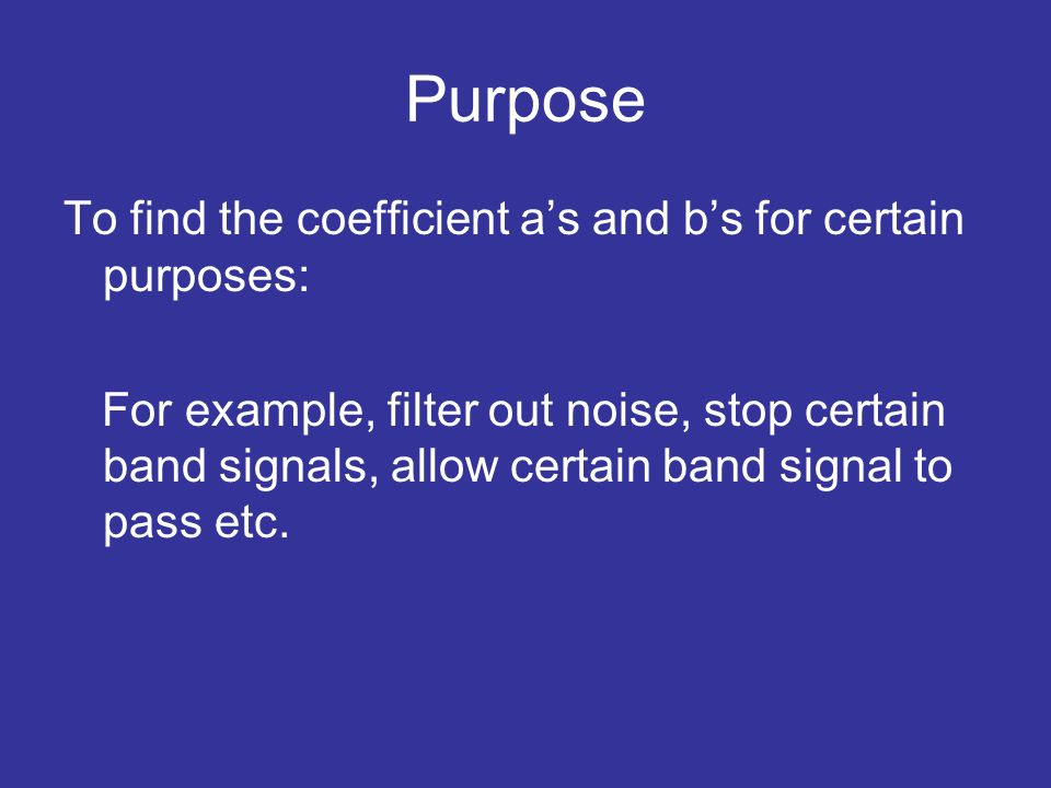 Purpose To find the coefficient as and bs for certain purposes: For example, filter out noise, stop certain band signals, allow certain band signal to