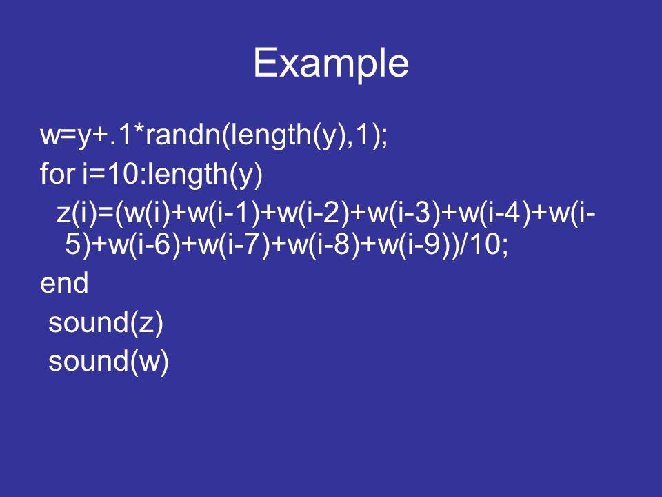 Example w=y+.1*randn(length(y),1); for i=10:length(y) z(i)=(w(i)+w(i-1)+w(i-2)+w(i-3)+w(i-4)+w(i- 5)+w(i-6)+w(i-7)+w(i-8)+w(i-9))/10; end sound(z) sound(w)