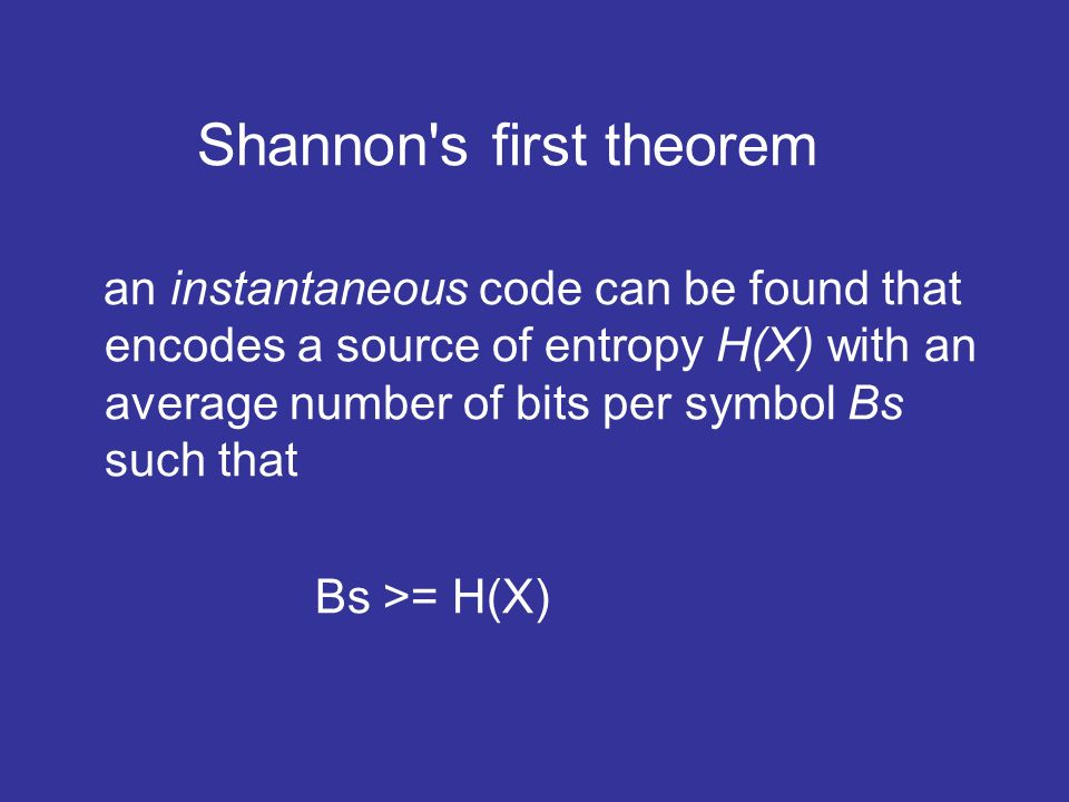 Shannon s first theorem an instantaneous code can be found that encodes a source of entropy H(X) with an average number of bits per symbol Bs such that Bs >= H(X)