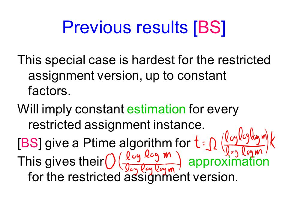 Previous results [BS] This special case is hardest for the restricted assignment version, up to constant factors.