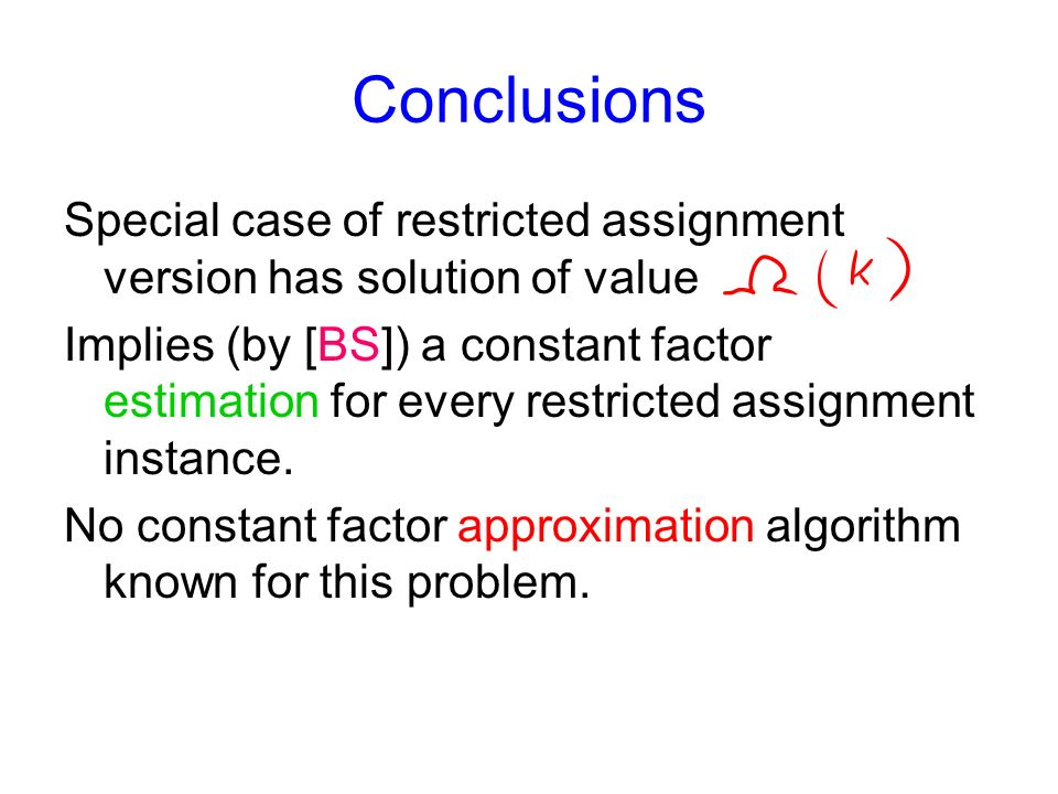 Conclusions Special case of restricted assignment version has solution of value Implies (by [BS]) a constant factor estimation for every restricted assignment instance.