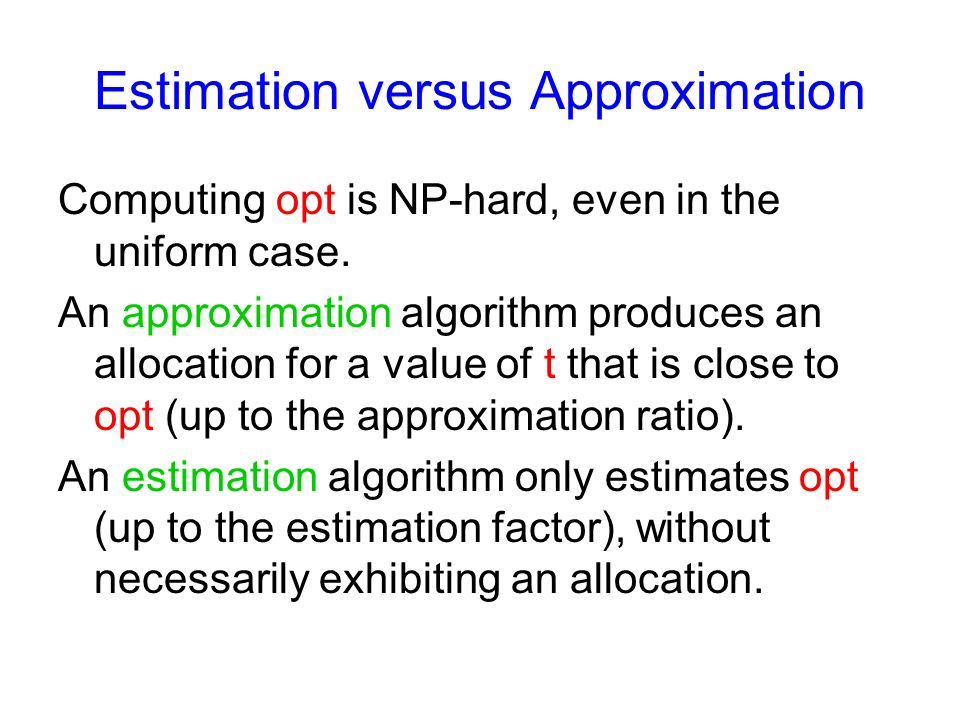 Estimation versus Approximation Computing opt is NP-hard, even in the uniform case.