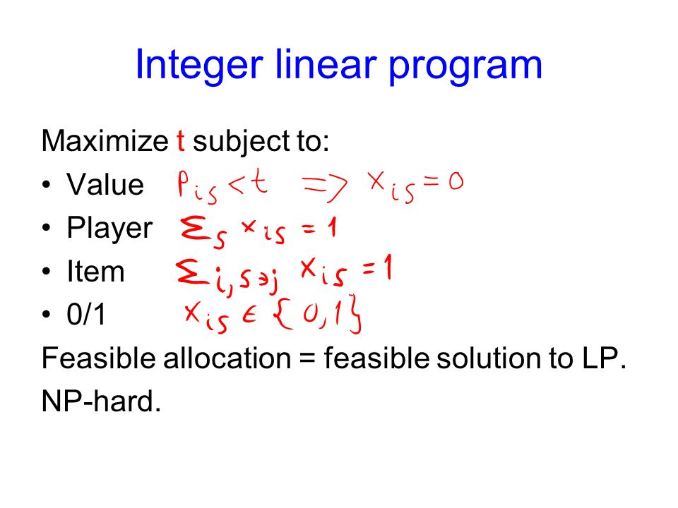 Integer linear program Maximize t subject to: Value Player Item 0/1 Feasible allocation = feasible solution to LP.