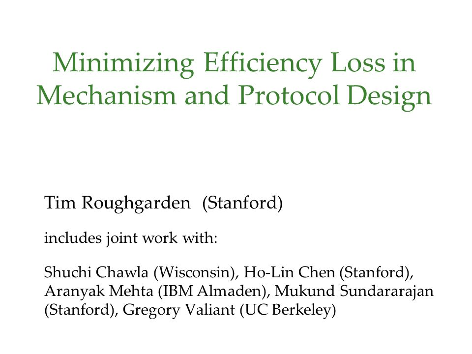 Minimizing Efficiency Loss in Mechanism and Protocol Design Tim Roughgarden (Stanford) includes joint work with: Shuchi Chawla (Wisconsin), Ho-Lin Chen (Stanford), Aranyak Mehta (IBM Almaden), Mukund Sundararajan (Stanford), Gregory Valiant (UC Berkeley)