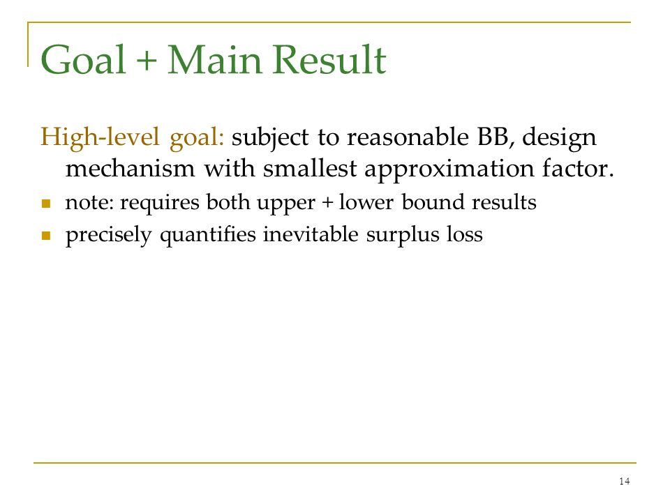 14 Goal + Main Result High-level goal: subject to reasonable BB, design mechanism with smallest approximation factor. note: requires both upper + lowe