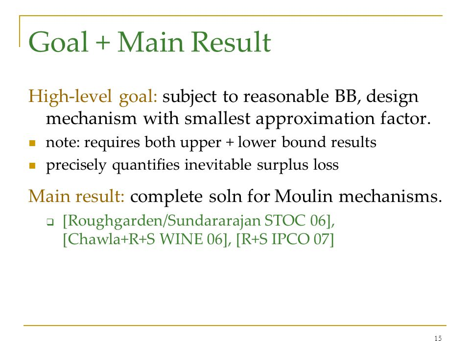 15 Goal + Main Result High-level goal: subject to reasonable BB, design mechanism with smallest approximation factor. note: requires both upper + lowe