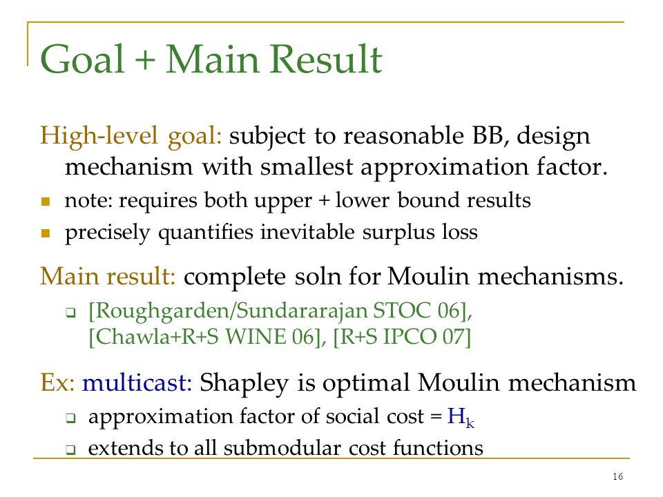 16 Goal + Main Result High-level goal: subject to reasonable BB, design mechanism with smallest approximation factor.