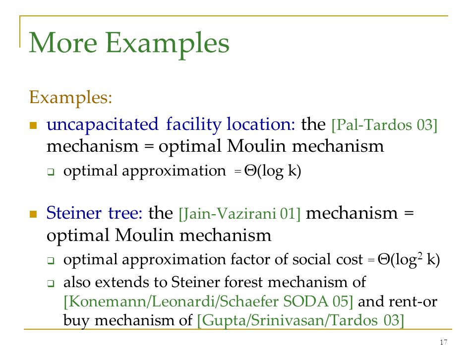 17 More Examples Examples: uncapacitated facility location: the [Pal-Tardos 03] mechanism = optimal Moulin mechanism optimal approximation = Θ(log k) Steiner tree: the [Jain-Vazirani 01] mechanism = optimal Moulin mechanism optimal approximation factor of social cost = Θ(log 2 k) also extends to Steiner forest mechanism of [Konemann/Leonardi/Schaefer SODA 05] and rent-or buy mechanism of [Gupta/Srinivasan/Tardos 03]