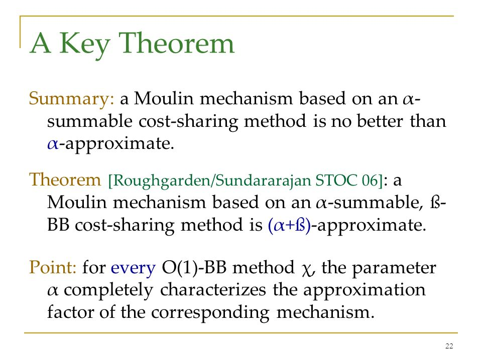 22 A Key Theorem Summary: a Moulin mechanism based on an α- summable cost-sharing method is no better than α-approximate. Theorem [Roughgarden/Sundara