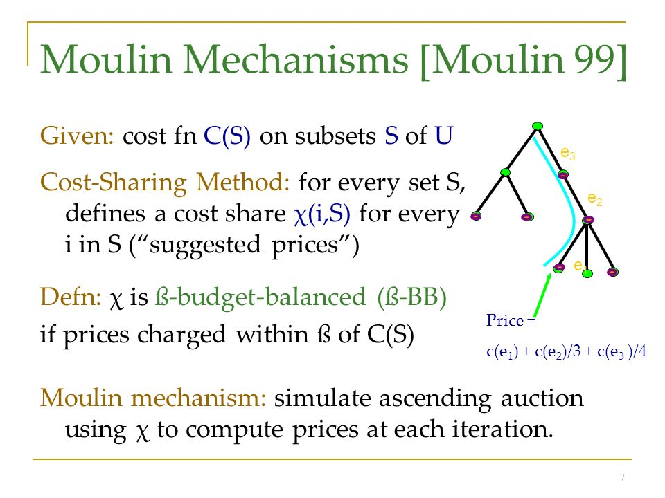 7 Moulin Mechanisms [Moulin 99] Given: cost fn C(S) on subsets S of U Cost-Sharing Method: for every set S, defines a cost share χ(i,S) for every i in S (suggested prices) Defn: χ is ß-budget-balanced (ß-BB) if prices charged within ß of C(S) Moulin mechanism: simulate ascending auction using χ to compute prices at each iteration.