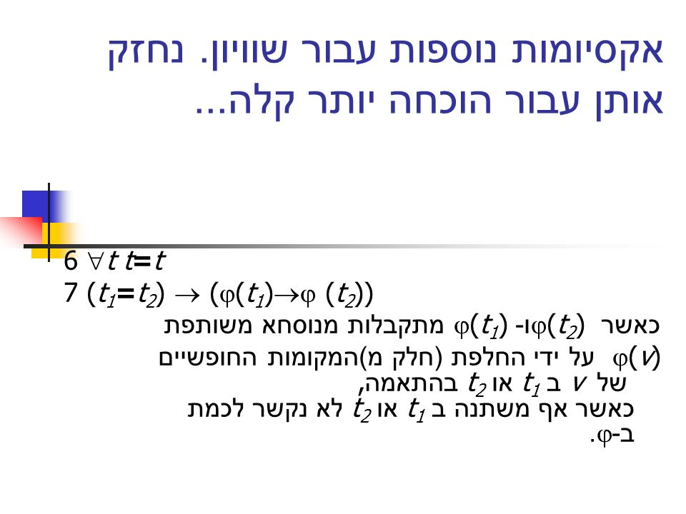 אקסיומות נוספות עבור שוויון. נחזק אותן עבור הוכחה יותר קלה... 6 t t=t 7 (t 1 =t 2 ) ( (t 1 ) (t 2 )) כאשר (t 2 ) ו - (t 1 ) מתקבלות מנוסחא משותפת (v)