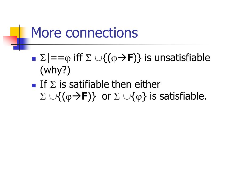 More connections |== iff {( F)} is unsatisfiable (why ) If is satifiable then either {( F)} or { } is satisfiable.