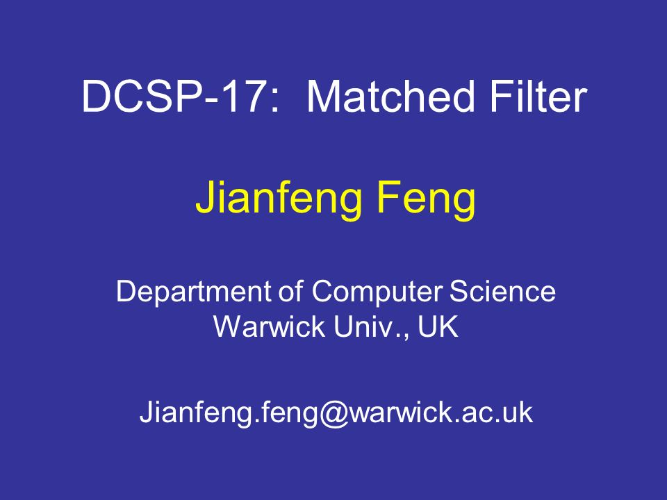 DCSP-17: Matched Filter Jianfeng Feng Department of Computer Science Warwick Univ., UK Jianfeng.feng@warwick.ac.uk
