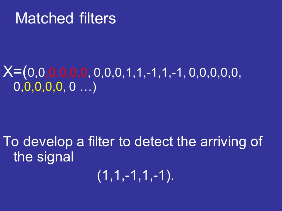Matched filters X=( 0,0,0.0,0,0, 0,0,0,1,1,-1,1,-1, 0,0,0,0,0, 0,0,0,0,0, 0 …) To develop a filter to detect the arriving of the signal (1,1,-1,1,-1).