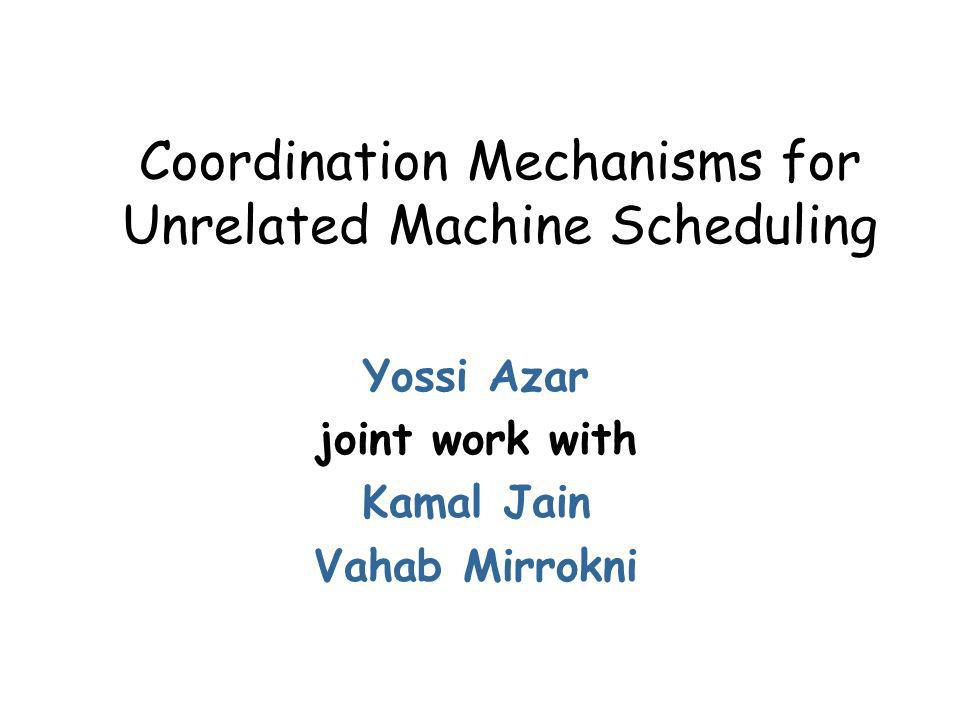 Coordination Mechanisms for Unrelated Machine Scheduling Yossi Azar joint work with Kamal Jain Vahab Mirrokni