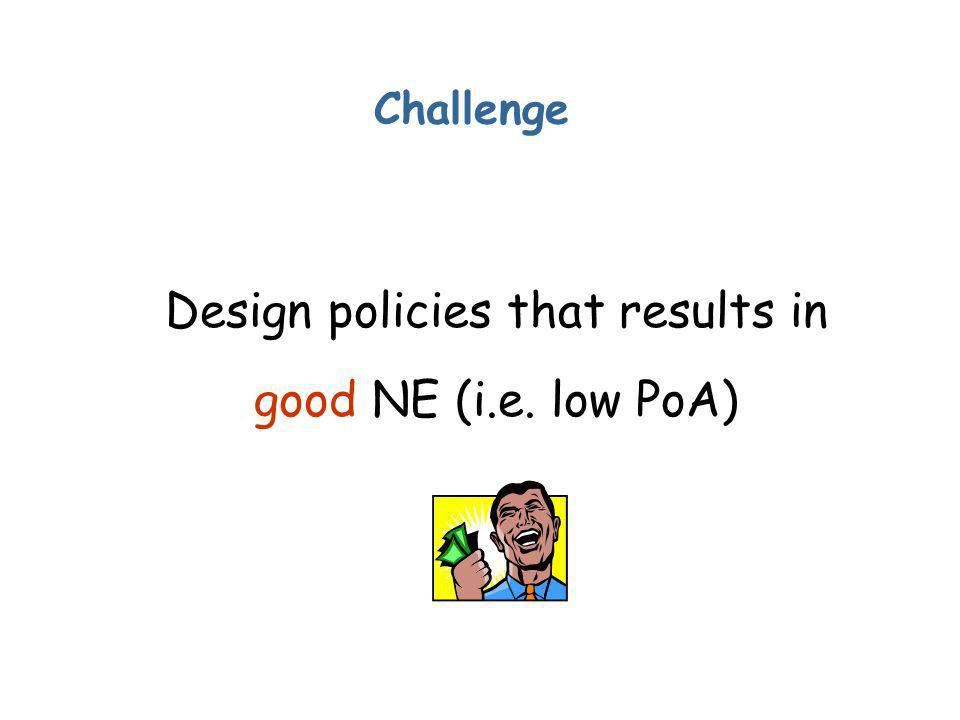 Challenge Design policies that results in good NE (i.e. low PoA)