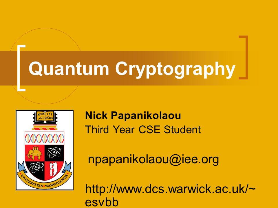 Quantum Cryptography Nick Papanikolaou Third Year CSE Student npapanikolaou@iee.org http://www.dcs.warwick.ac.uk/~ esvbb