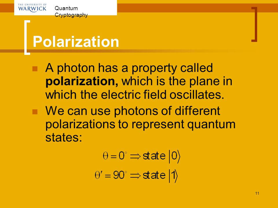 Quantum Cryptography 11 Polarization A photon has a property called polarization, which is the plane in which the electric field oscillates. We can us