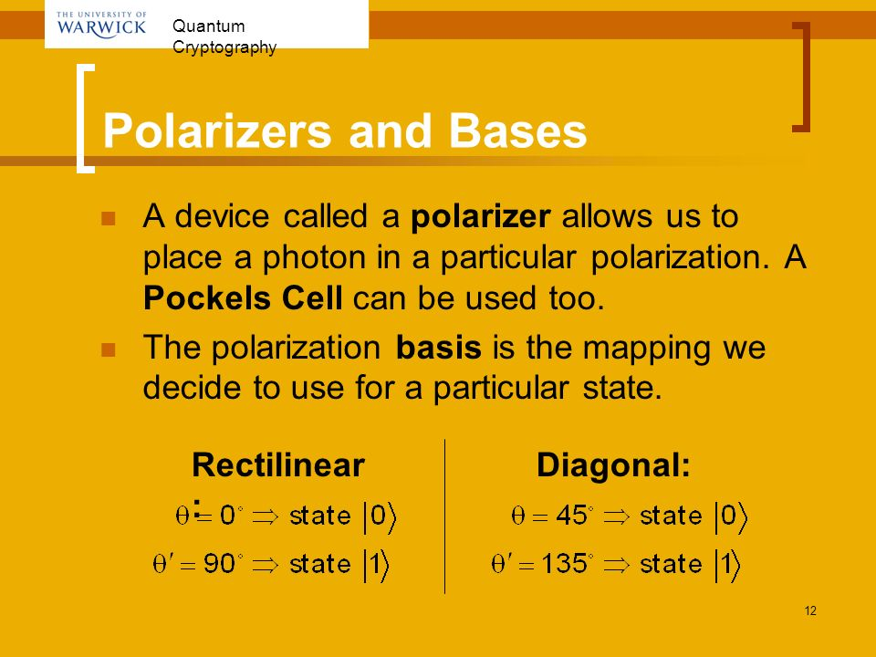 Quantum Cryptography 12 Polarizers and Bases A device called a polarizer allows us to place a photon in a particular polarization. A Pockels Cell can