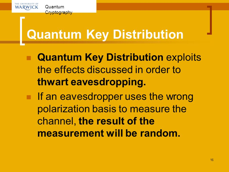 Quantum Cryptography 16 Quantum Key Distribution Quantum Key Distribution exploits the effects discussed in order to thwart eavesdropping. If an eaves