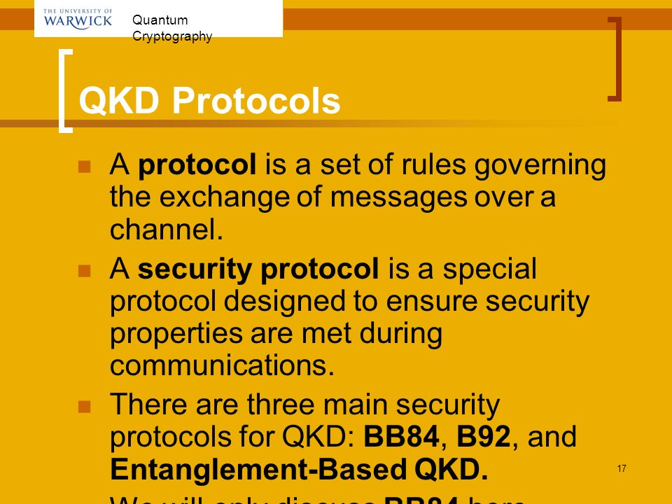 Quantum Cryptography 17 QKD Protocols A protocol is a set of rules governing the exchange of messages over a channel. A security protocol is a special