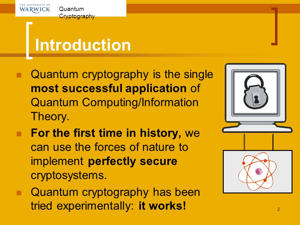 Quantum Cryptography 2 Introduction Quantum cryptography is the single most successful application of Quantum Computing/Information Theory. For the fi