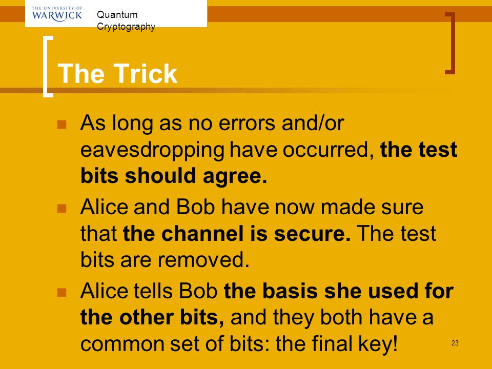 Quantum Cryptography 23 The Trick As long as no errors and/or eavesdropping have occurred, the test bits should agree. Alice and Bob have now made sur
