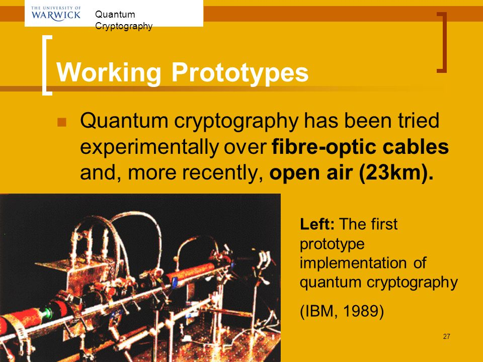 Quantum Cryptography 27 Working Prototypes Quantum cryptography has been tried experimentally over fibre-optic cables and, more recently, open air (23