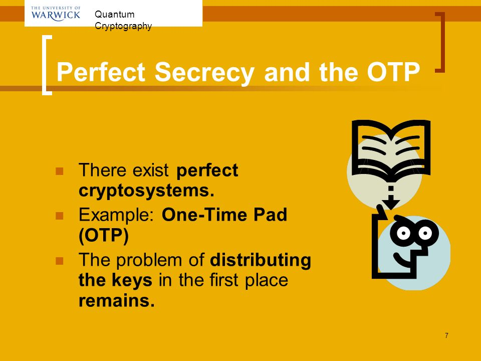 Quantum Cryptography 7 Perfect Secrecy and the OTP There exist perfect cryptosystems. Example: One-Time Pad (OTP) The problem of distributing the keys