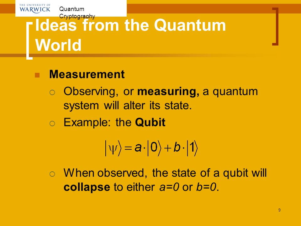 Quantum Cryptography 9 Ideas from the Quantum World Measurement Observing, or measuring, a quantum system will alter its state. Example: the Qubit Whe