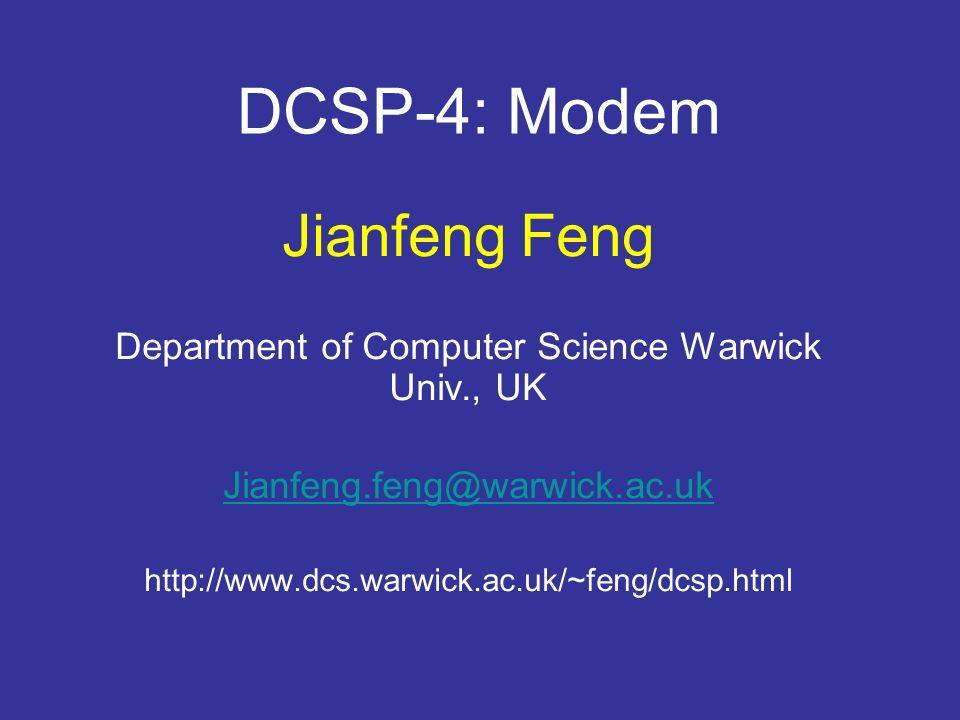 DCSP-4: Modem Jianfeng Feng Department of Computer Science Warwick Univ., UK Jianfeng.feng@warwick.ac.uk http://www.dcs.warwick.ac.uk/~feng/dcsp.html