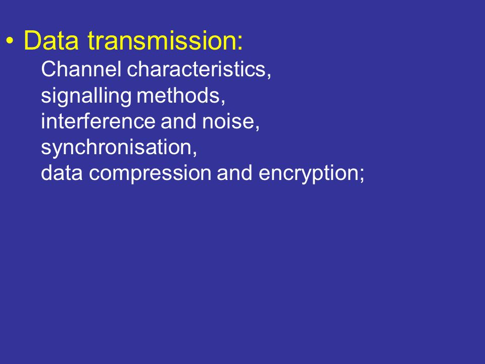 Data transmission: Channel characteristics, signalling methods, interference and noise, synchronisation, data compression and encryption;