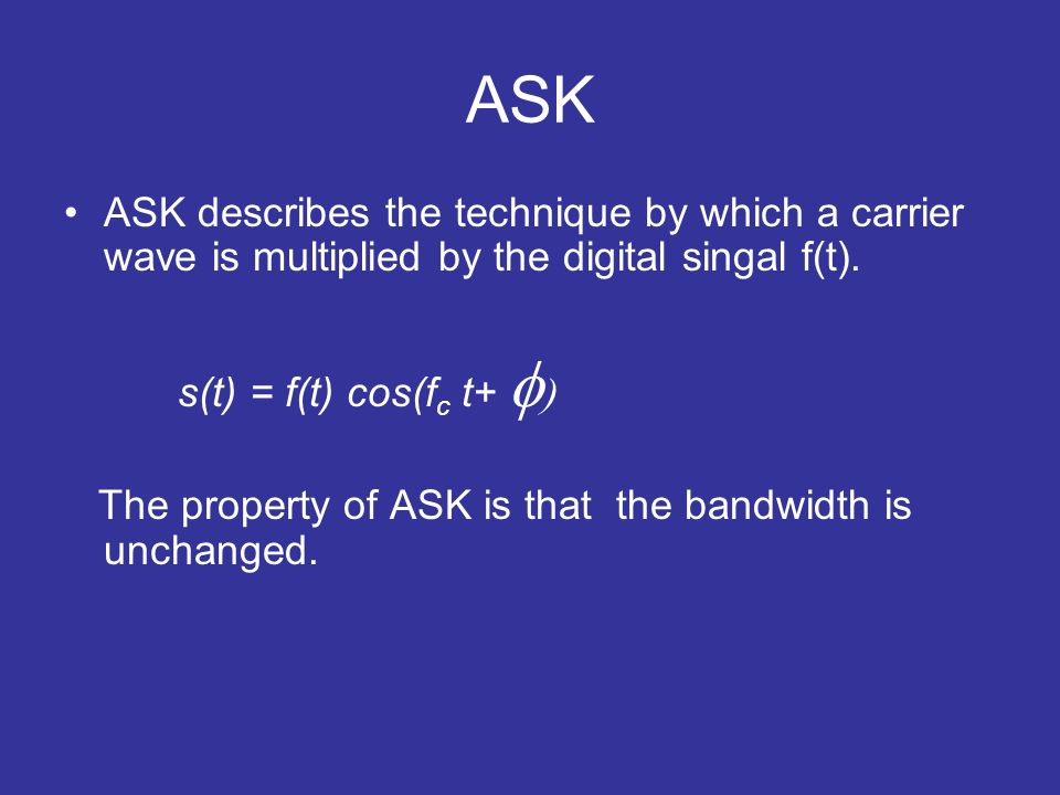 ASK ASK describes the technique by which a carrier wave is multiplied by the digital singal f(t). s(t) = f(t) cos(f c t+ The property of ASK is that t
