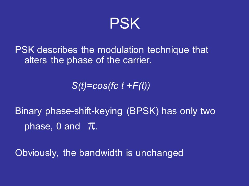PSK PSK describes the modulation technique that alters the phase of the carrier. S(t)=cos(fc t +F(t)) Binary phase-shift-keying (BPSK) has only two ph