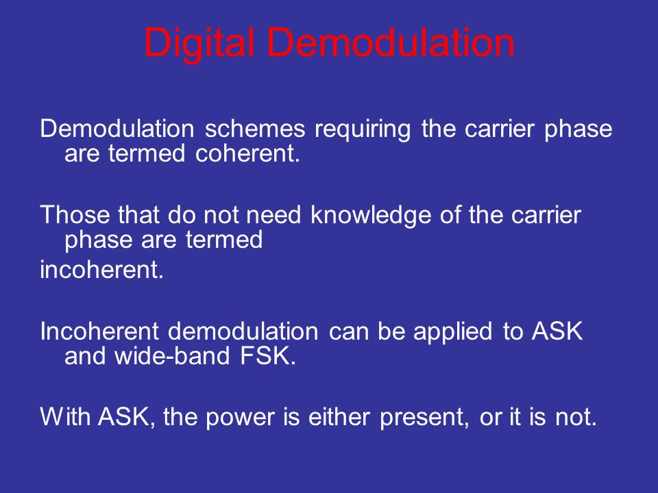 Digital Demodulation Demodulation schemes requiring the carrier phase are termed coherent. Those that do not need knowledge of the carrier phase are t
